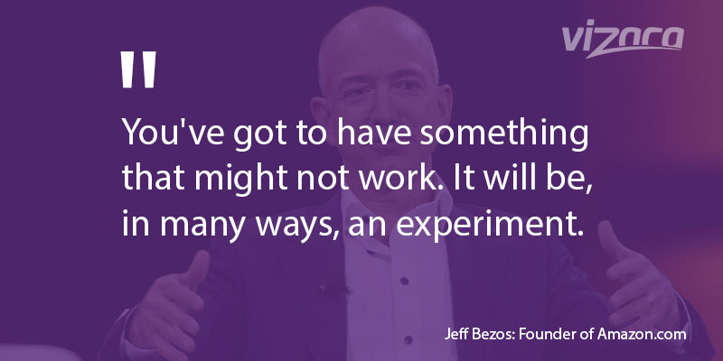 Jeff Bezos said You've got to have something that might not work
