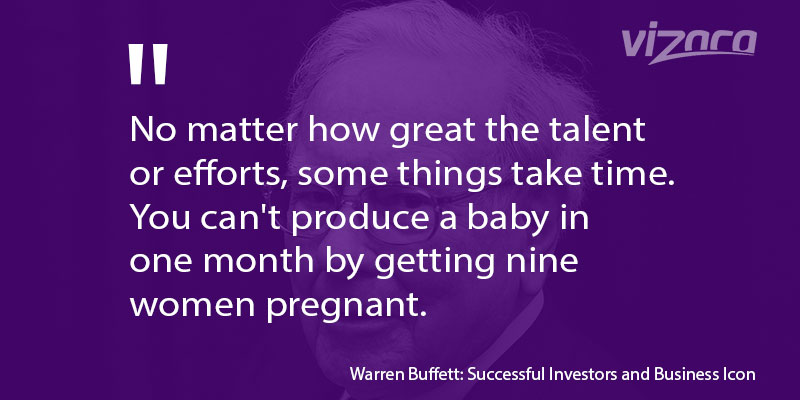 Warren Buffet says No matter how great the talent or efforts, some things take time
